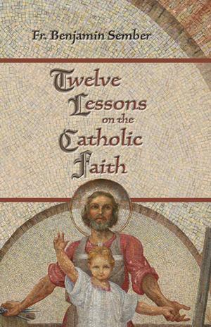 """Twelve Lessons of the Catholic Faith,"" by Fr. Benjamin Sember, is available through Phoenix-based Tau Publishing, www.taupublishing.com."